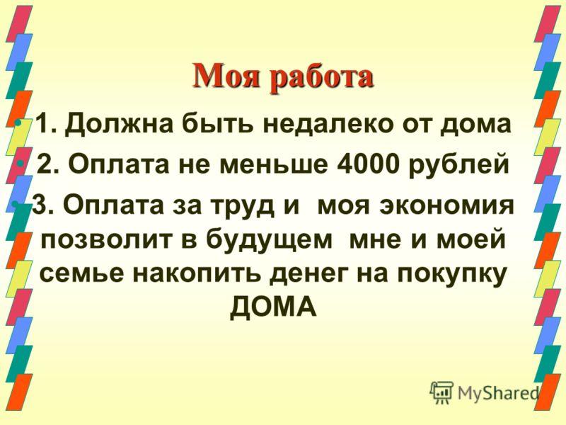 Моя работа 1. Должна быть недалеко от дома 2. Оплата не меньше 4000 рублей 3. Оплата за труд и моя экономия позволит в будущем мне и моей семье накопить денег на покупку ДОМА