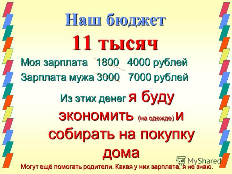 Наш бюджет 11 тысяч Моя зарплата 1800 4000 рублей Зарплата мужа 3000 7000 рублей Из этих денег я буду экономить (на одежде) и собирать на покупку дома Могут ещё помогать родители. Какая у них зарплата, я не знаю.