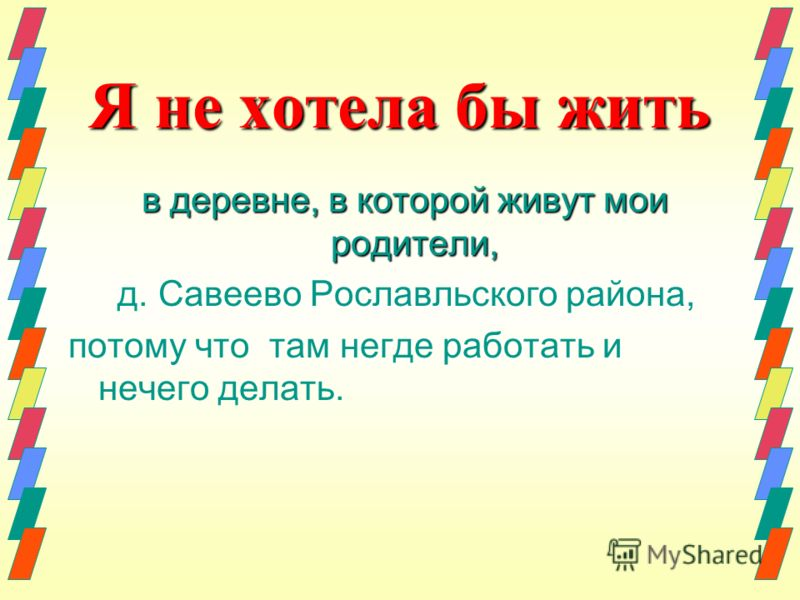 Я не хотела бы жить в деревне, в которой живут мои родители, в деревне, в которой живут мои родители, д. Савеево Рославльского района, потому что там негде работать и нечего делать.