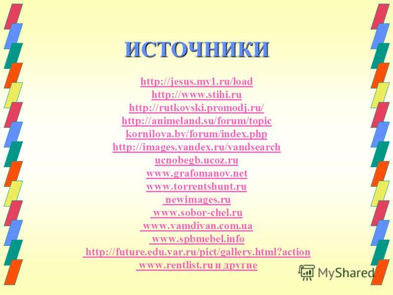 ИСТОЧНИКИ ИСТОЧНИКИ http://jesus.my1.ru/load http://www.stihi.ru http://rutkovski.promodj.ru/ http://animeland.su/forum/topic kornilova.by/forum/index.php http://images.yandex.ru/yandsearch ucnobegb.ucoz.ru www.grafomanov.net www.torrentshunt.ru newi