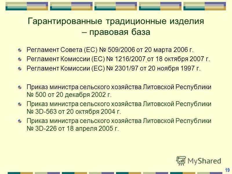 Гарантированные традиционные изделия – правовая база Регламент Совета (ЕС) 509/2006 от 20 марта 2006 г. Регламент Комиссии (ЕС) 1216/2007 от 18 октября 2007 г. Регламент Комиссии (ЕС) 2301/97 от 20 ноября 1997 г. Приказ министра сельского хозяйства Л