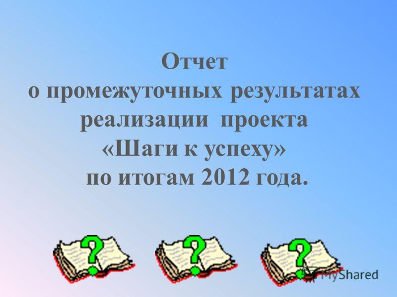 Отчет о промежуточных результатах реализации проекта «Шаги к успеху» по итогам 2012 года.