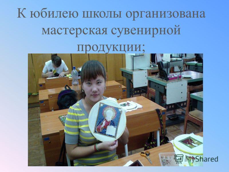 К юбилею школы организована мастерская сувенирной продукции;