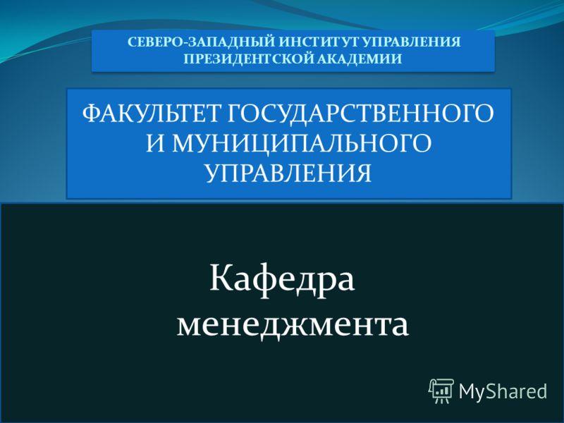 СЕВЕРО-ЗАПАДНЫЙ ИНСТИТУТ УПРАВЛЕНИЯ ПРЕЗИДЕНТСКОЙ АКАДЕМИИ ФАКУЛЬТЕТ ГОСУДАРСТВЕННОГО И МУНИЦИПАЛЬНОГО УПРАВЛЕНИЯ Кафедра менеджмента
