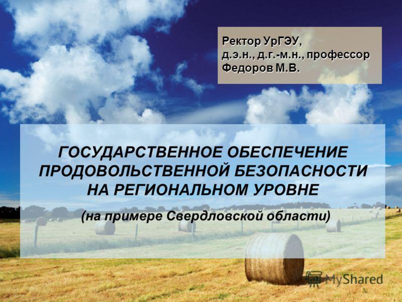 1 ГОСУДАРСТВЕННОЕ ОБЕСПЕЧЕНИЕ ПРОДОВОЛЬСТВЕННОЙ БЕЗОПАСНОСТИ НА РЕГИОНАЛЬНОМ УРОВНЕ (на примере Свердловской области) Ректор УрГЭУ, д.э.н., д.г.-м.н., профессор Федоров М.В.