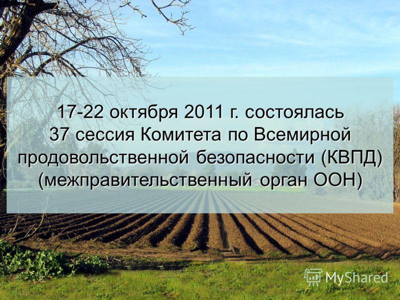 17-22 октября 2011 г. состоялась 37 сессия Комитета по Всемирной продовольственной безопасности (КВПД) (межправительственный орган ООН)