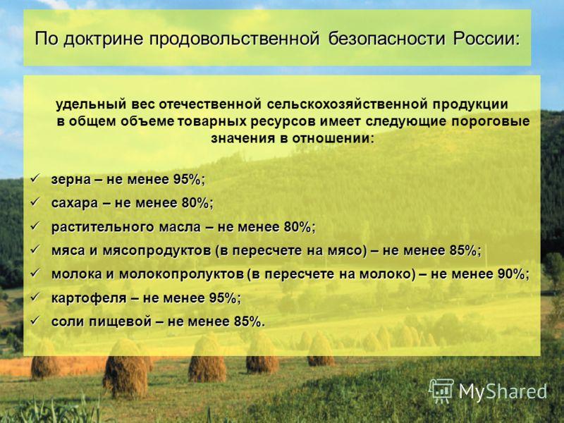 5 удельный вес отечественной сельскохозяйственной продукции в общем объеме товарных ресурсов имеет следующие пороговые значения в отношении: зерна – не менее 95%; зерна – не менее 95%; сахара – не менее 80%; сахара – не менее 80%; растительного масла