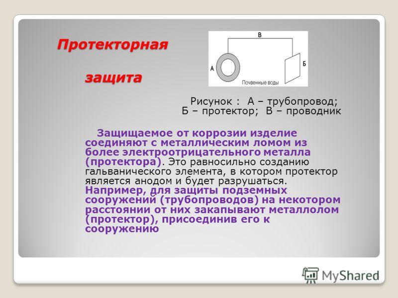 Средства защиты Анодные покрытия. Если на металл нанести покрытие из другого, более электроотрицательного металла, то в случае возникновения условий для электрохимической коррозии разрушаться будет покрытие, т.к. оно будет выполнять роль анода. В это