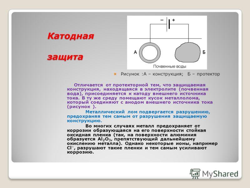 Протекторная защита Протекторная защита Рисунок : А – трубопровод; Б – протектор; В – проводник Защищаемое от коррозии изделие соединяют с металлическим ломом из более электроотрицательного металла (протектора). Это равносильно созданию гальваническо