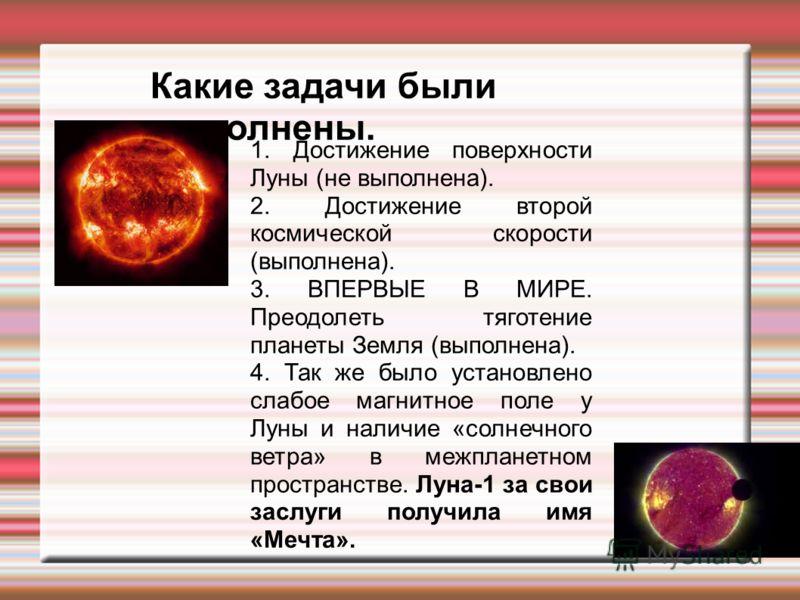 Какие задачи были выполнены. 1. Достижение поверхности Луны (не выполнена). 2. Достижение второй космической скорости (выполнена). 3. ВПЕРВЫЕ В МИРЕ. Преодолеть тяготение планеты Земля (выполнена). 4. Так же было установлено слабое магнитное поле у Л