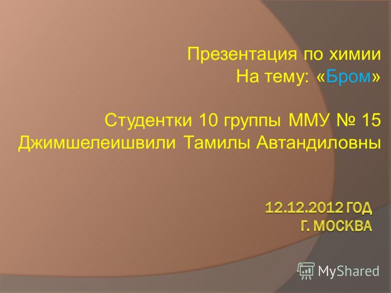 Презентация по химии На тему: «Бром» Студентки 10 группы ММУ 15 Джимшелеишвили Тамилы Автандиловны