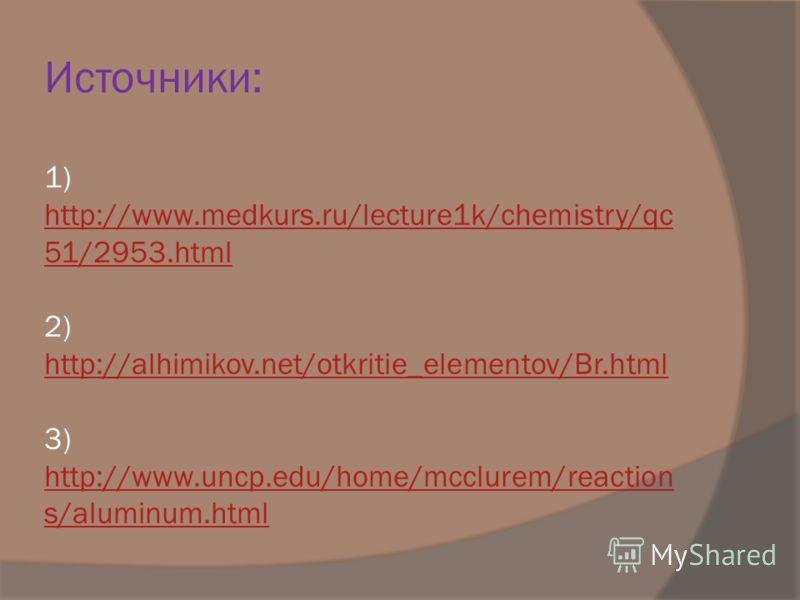 Источники: 1) http://www.medkurs.ru/lecture1k/chemistry/qc 51/2953.html 2) http://alhimikov.net/otkritie_elementov/Br.html 3) http://www.uncp.edu/home/mcclurem/reaction s/aluminum.html http://www.medkurs.ru/lecture1k/chemistry/qc 51/2953.html http://