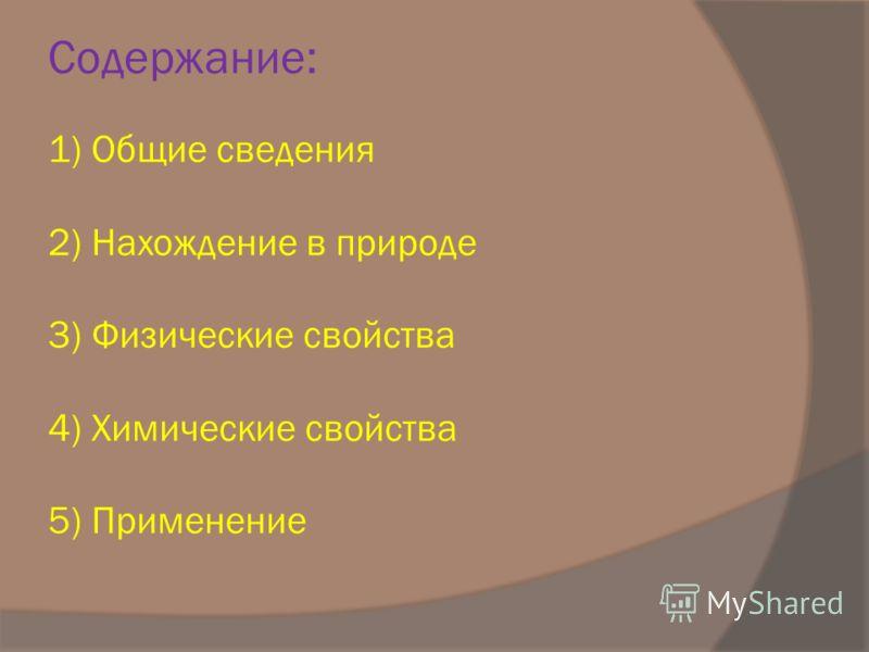 Содержание: 1) Общие сведения 2) Нахождение в природе 3) Физические свойства 4) Химические свойства 5) Применение