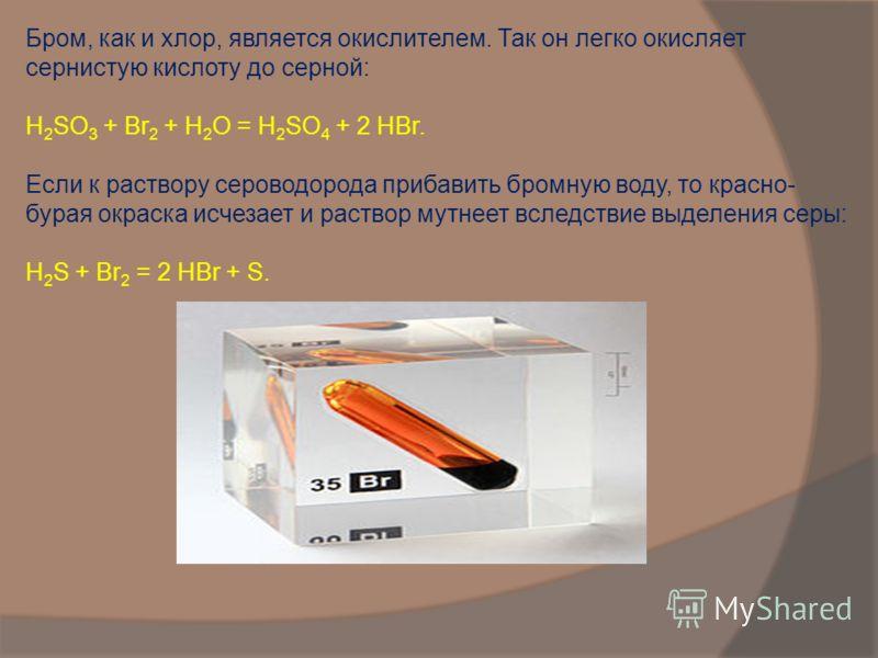 Бром, как и хлор, является окислителем. Так он легко окисляет сернистую кислоту до серной: Н 2 SO 3 + Вr 2 + Н 2 О = Н 2 SО 4 + 2 НВr. Если к раствору сероводорода прибавить бромную воду, то красно- бурая окраска исчезает и раствор мутнеет вследствие