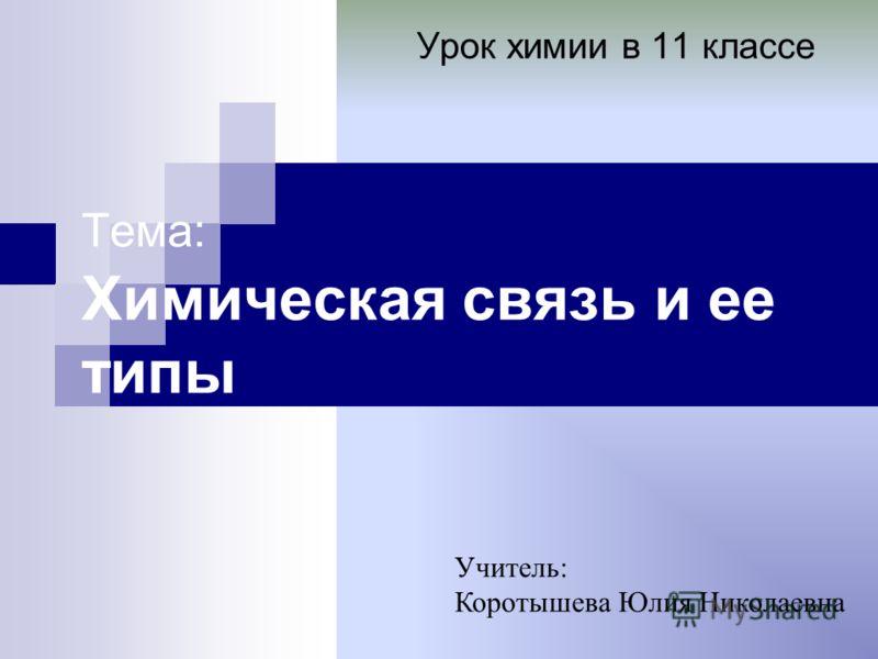 Тема: Химическая связь и ее типы Урок химии в 11 классе Учитель: Коротышева Юлия Николаевна