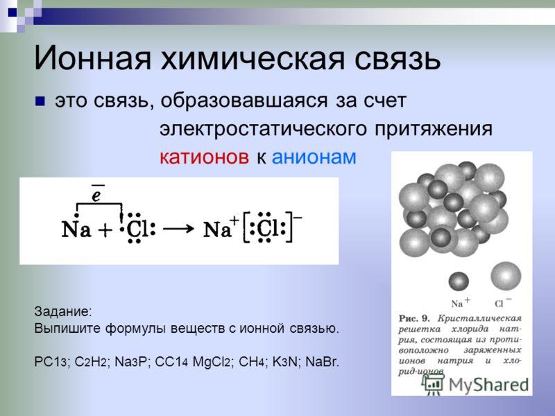 Ионная химическая связь это связь, образовавшаяся за счет электростатического притяжения катионов к анионам Задание: Выпишите формулы веществ с ионной связью. РС1 3 ; С 2 Н 2 ; Na 3 P; СС1 4 MgCl 2 ; СН 4 ; K 3 N; NaBr.