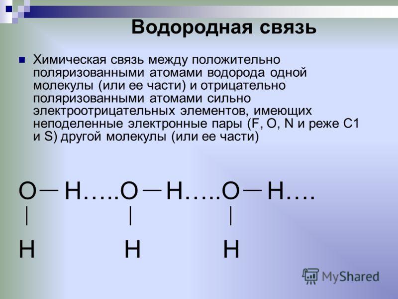 Водородная связь Химическая связь между положительно поляризованными атомами водорода одной молекулы (или ее части) и отрицательно поляризованными атомами сильно электроотрицательных элементов, имеющих неподеленные электронные пары (F, О, N и реже С1