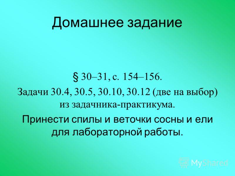 Домашнее задание § 30–31, с. 154–156. Задачи 30.4, 30.5, 30.10, 30.12 (две на выбор) из задачника-практикума. Принести спилы и веточки сосны и ели для лабораторной работы.