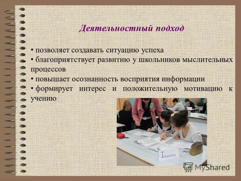 Деятельностный подход позволяет создавать ситуацию успеха благоприятствует развитию у школьников мыслительных процессов повышает осознанность восприятия информации формирует интерес и положительную мотивацию к учению