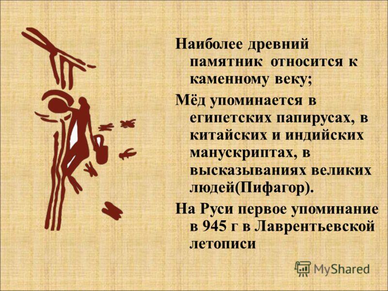 Наиболее древний памятник относится к каменному веку; Мёд упоминается в египетских папирусах, в китайских и индийских манускриптах, в высказываниях великих людей(Пифагор). На Руси первое упоминание в 945 г в Лаврентьевской летописи