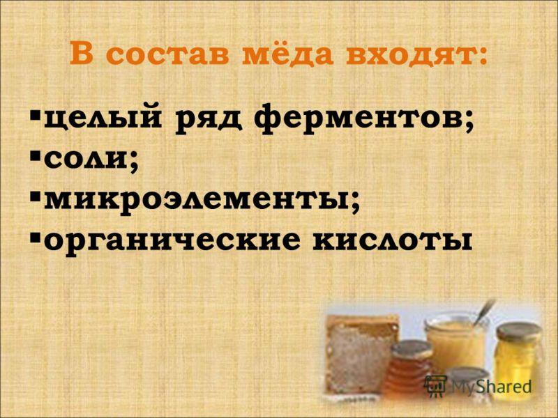 В состав мёда входят: целый ряд ферментов; соли; микроэлементы; органические кислоты