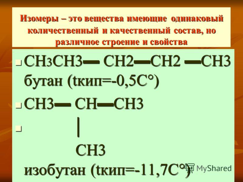 Изомеры – это вещества имеющие одинаковый количественный и качественный состав, но различное строение и свойства СН 3 СН3 СН2СН2 СН3 бутан (tкип=-0,5С°) СН 3 СН3 СН2СН2 СН3 бутан (tкип=-0,5С°) СН3 СНСН3 СН3 СНСН3 СН3 изобутан (tкип=-11,7С°) СН3 изобу