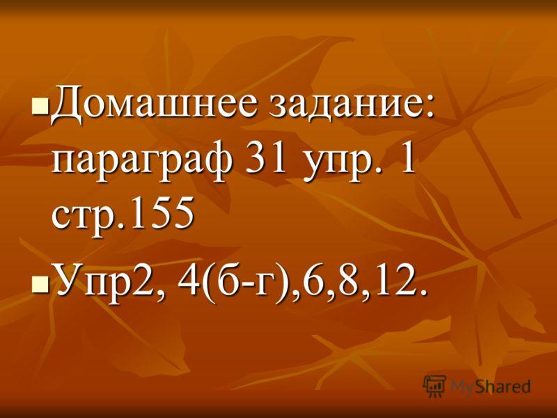 Домашнее задание: параграф 31 упр. 1 стр.155 Домашнее задание: параграф 31 упр. 1 стр.155 Упр2, 4(б-г),6,8,12. Упр2, 4(б-г),6,8,12.