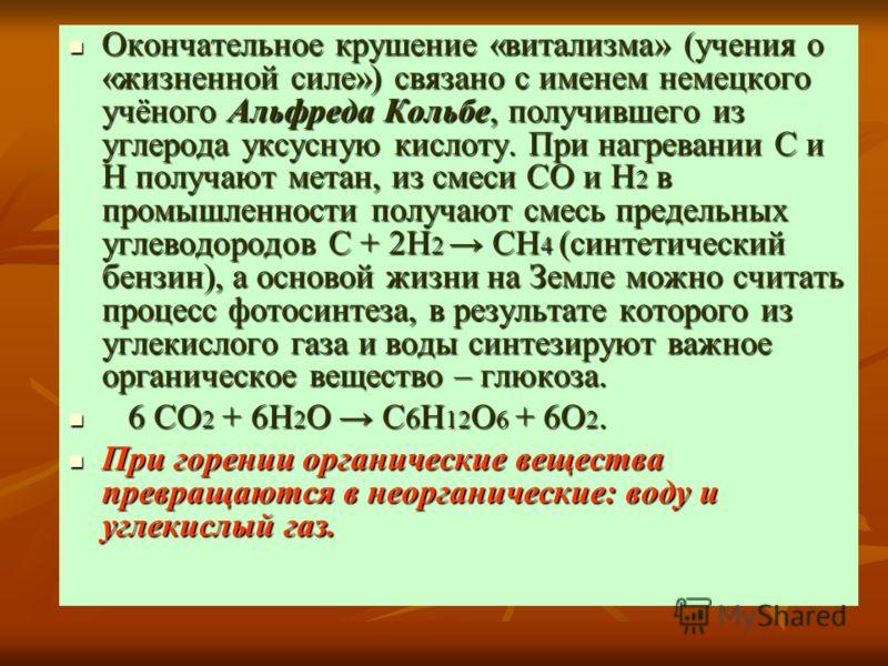 Окончательное крушение «витализма» (учения о «жизненной силе») связано с именем немецкого учёного Альфреда Кольбе, получившего из углерода уксусную кислоту. При нагревании С и Н получают метан, из смеси СО и Н 2 в промышленности получают смесь предел