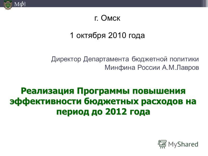 М ] ф Директор Департамента бюджетной политики Минфина России А.М.Лавров г. Омск 1 октября 2010 года Реализация Программы повышения эффективности бюджетных расходов на период до 2012 года