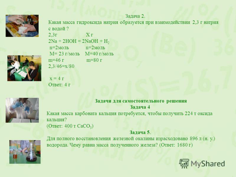 х = Задача 2. Какая масса гидроксида натрия образуется при взаимодействии 2,3 г натрия с водой ? 2,3г Х г 2Nа + 2НОН = 2NаОН + Н 2 n=2моль n=2моль М= 23 г/моль М=40 г/моль m=46 г m=80 г 2,3/46=х/80 х = 4 г Ответ: 4 г Задачи для самостоятельного решен