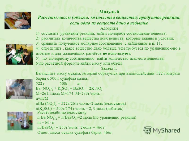 Модуль 6 Расчеты массы (объема, количества вещества) продуктов реакции, если одно из веществ дано в избытке Алгоритм 1) составить уравнение реакции, найти молярное соотношение веществ; 2) рассчитать количества вещества всех веществ, которые заданы в