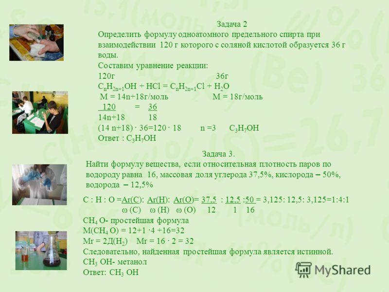 Задача 2 Определить формулу одноатомного предельного спирта при взаимодействии 120 г которого с соляной кислотой образуется 36 г воды. Составим уравнение реакции: 120г 36г С n Н 2n+1 ОН + НСl = С n Н 2n+1 Сl + Н 2 О М = 14n+18г/моль М = 18г/моль 120