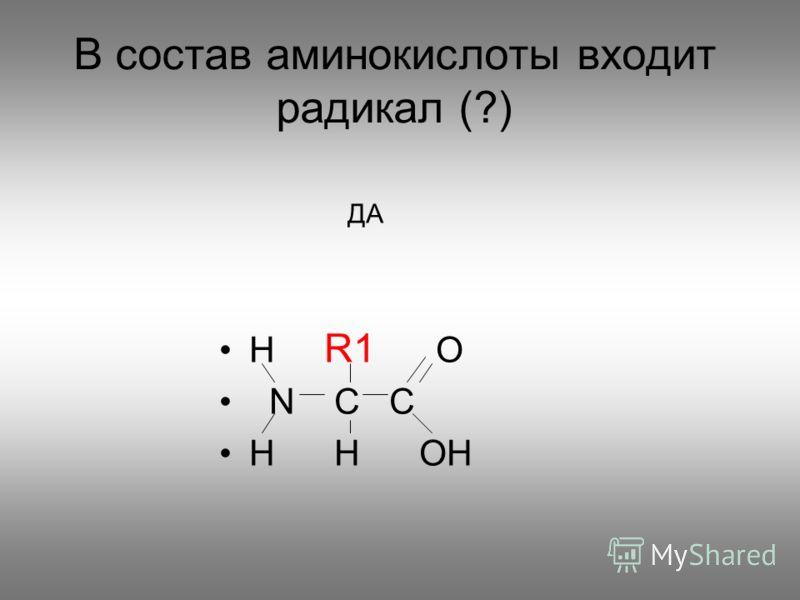 В состав аминокислоты входит радикал (?) H R1 O N C C H H OH ДА