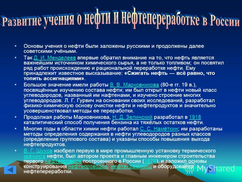 Основы учения о нефти были заложены русскими и продолжены далее советскими учёными. Так Д. И. Менделеев впервые обратил внимание на то, что нефть является важнейшим источником химического сырья, а не только топливом; он посвятил ряд работ происхожден