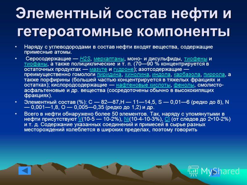 Элементный состав нефти и гетероатомные компоненты Наряду с углеводородами в состав нефти входят вещества, содержащие примесные атомы. Серосодержащие H2S, меркаптаны, моно- и дисульфиды, тиофены и тиофаны, а также полициклические и т. п. (7090 % конц