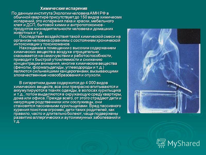 Химические испарения По данным института Экологии человека АМН РФ в обычной квартире присутствует до 150 видов химических испарений, это испарения лака и краски, мебельного клея и ДСП, бытовой химии и антропотоксинов - продуктов жизнедеятельности чел