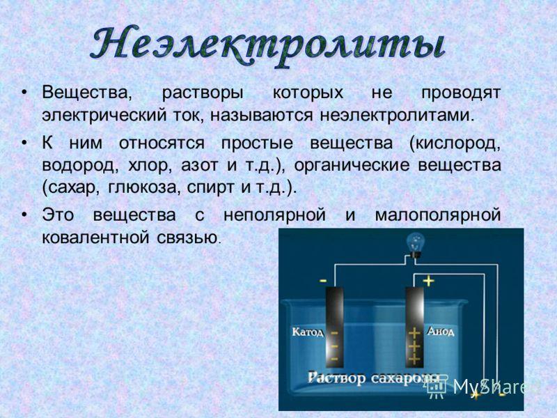 Вещества, растворы которых не проводят электрический ток, называются неэлектролитами. К ним относятся простые вещества (кислород, водород, хлор, азот и т.д.), органические вещества (сахар, глюкоза, спирт и т.д.). Это вещества с неполярной и малополяр