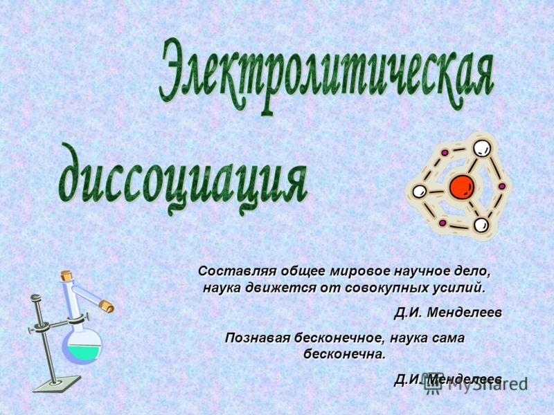 Составляя общее мировое научное дело, наука движется от совокупных усилий. Д.И. Менделеев Познавая бесконечное, наука сама бесконечна. Д.И. Менделеев