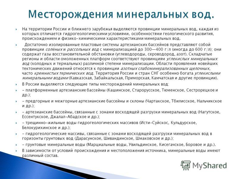 На территории России и ближнего зарубежья выделяются провинции минеральных вод, каждая из которых отличается гидрогеологическими условиями, особенностями геологического развития, происхождением и физико-химическими характеристиками минеральных вод. Д