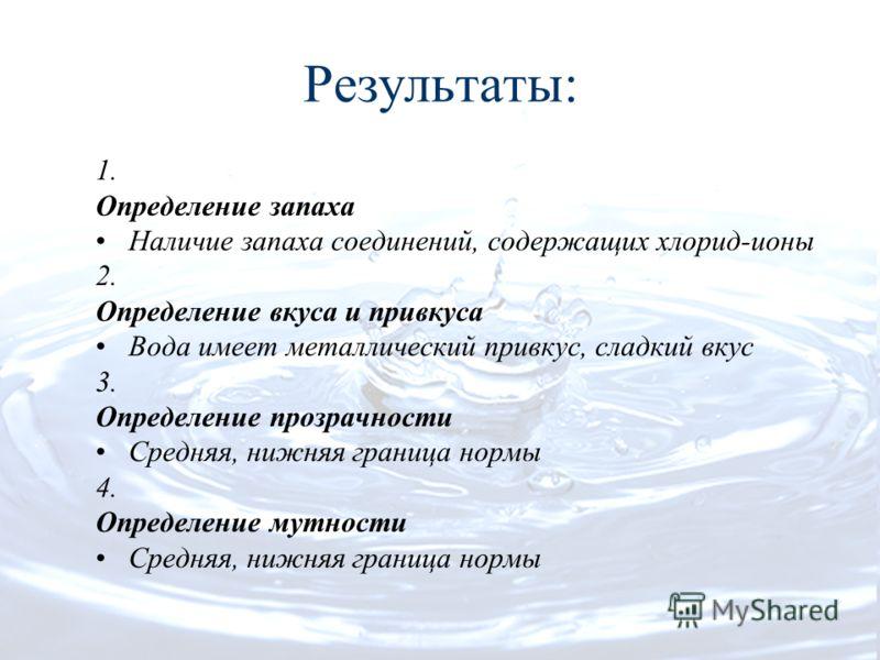 Результаты: 1. Определение запаха Наличие запаха соединений, содержащих хлорид-ионы 2. Определение вкуса и привкуса Вода имеет металлический привкус, сладкий вкус 3. Определение прозрачности Средняя, нижняя граница нормы 4. Определение мутности Средн