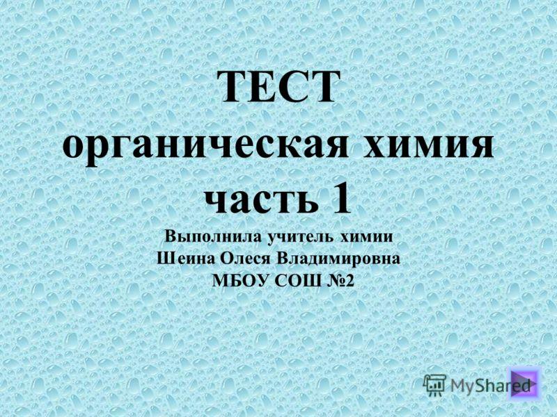 ТЕСТ органическая химия часть 1 Выполнила учитель химии Шеина Олеся Владимировна МБОУ СОШ 2