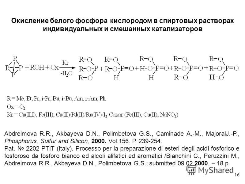 16 Abdreimova R.R., Akbayeva D.N., Polimbetova G.S., Caminade A.-M., MajoralJ.-P., Phosphorus, Sulfur and Silicon, 2000. Vol.156. Р. 239-254. Pat. 2202 PTIT (Italy). Processo per la preparazione di esteri degli acidi fosforico e fosforoso da fosforo