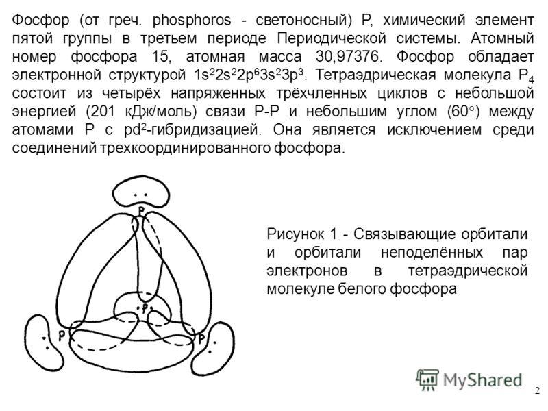 2 Фосфор (от греч. phosphoros - светоносный) P, химический элемент пятой группы в третьем периоде Периодической системы. Атомный номер фосфора 15, атомная масса 30,97376. Фосфор обладает электронной структурой 1s 2 2s 2 2p 6 3s 2 3p 3. Тетраэдрическа
