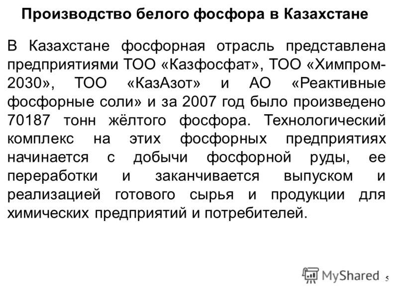 5 Производство белого фосфора в Казахстане В Казахстане фосфорная отрасль представлена предприятиями ТОО «Казфосфат», ТОО «Химпром- 2030», ТОО «КазАзот» и АО «Реактивные фосфорные соли» и за 2007 год было произведено 70187 тонн жёлтого фосфора. Техно