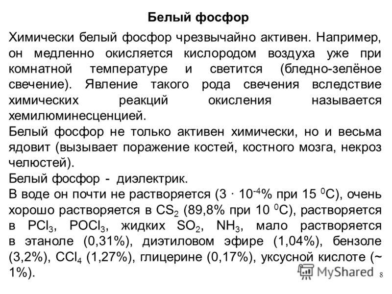 8 Белый фосфор Химически белый фосфор чрезвычайно активен. Например, он медленно окисляется кислородом воздуха уже при комнатной температуре и светится (бледно-зелёное свечение). Явление такого рода свечения вследствие химических реакций окисления на