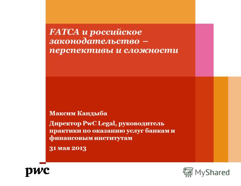 FATCA и российское законодательство – перспективы и сложности Максим Кандыба Директор PwC Legal, руководитель практики по оказанию услуг банкам и финансовым институтам 31 мая 2013