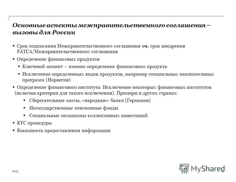 PwC Основные аспекты межправительственного соглашения – вызовы для России Срок подписания Межправительственного соглашения vs. cрок внедрения FATCA/Межправительственного соглашения Определение финансовых продуктов Ключевой момент – именно определение