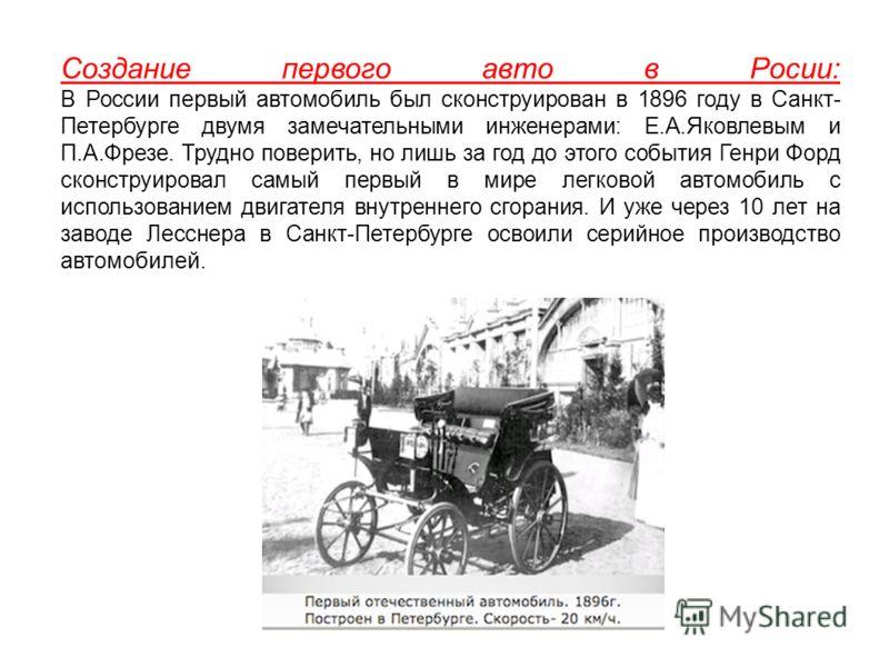 Создание первого авто в Росии: В России первый автомобиль был сконструирован в 1896 году в Санкт- Петербурге двумя замечательными инженерами: Е.А.Яковлевым и П.А.Фрезе. Трудно поверить, но лишь за год до этого события Генри Форд сконструировал самый