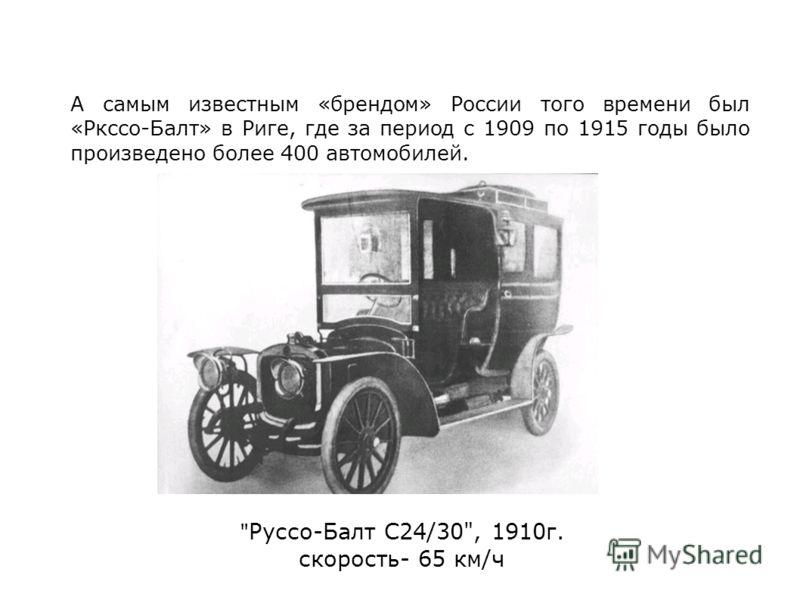 Руссо-Балт С24/30, 1910г. скорость- 65 км/ч А самым известным «брендом» России того времени был «Ркссо-Балт» в Риге, где за период с 1909 по 1915 годы было произведено более 400 автомобилей.