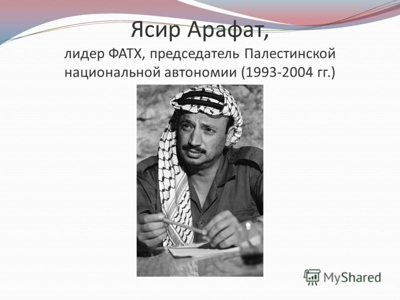 Ясир Арафат, лидер ФАТХ, председатель Палестинской национальной автономии (1993-2004 гг.)
